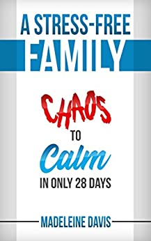 A Stress-Free Family: Chaos to Calm in Only 28 Days by [Davis, Madeleine]