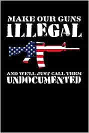 Make Our Guns Illegal And We'll Just Call Them Undocumented: Journal, College Ruled Lined Paper, 120 pages, 6 x 9