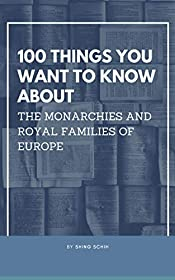 100 Things You Want To Know About The Monarchies And Royal Families Of Europe (Trivia Collections Book 6)