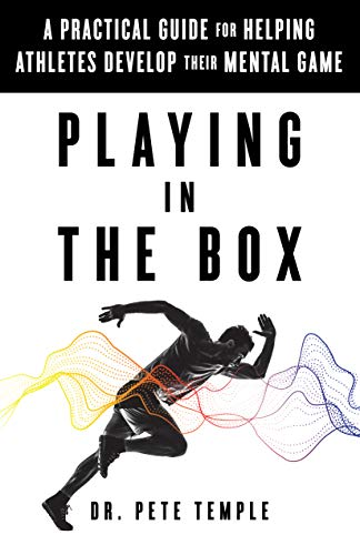 Playing in the Box: A Practical Guide for Helping Athletes Develop Their Mental Game by [Temple, Dr. Pete]