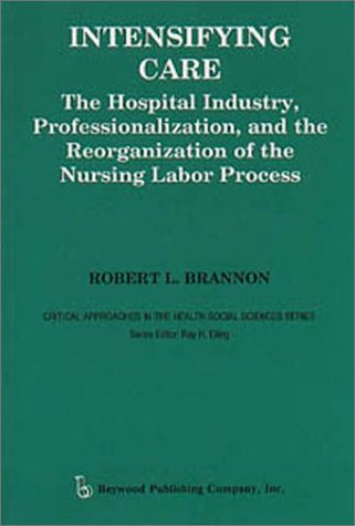 Intensifying Care: The Hospital Industry, Professionalization, and the Reorganization of the Nursing Labor Process (Crit