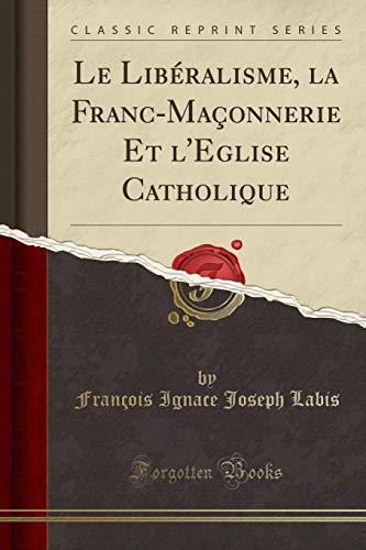 Le Libéralisme, la Franc-Maçonnerie Et l'Eglise Catholique (Classic Reprint) (French Edition)