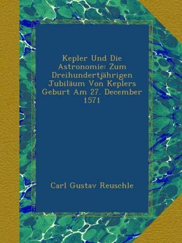 Kepler Und Die Astronomie: Zum Dreihundertjährigen Jubiläum Von Keplers Geburt Am 27. December 1571 (German Edition) PDF
