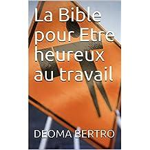 La Bible pour Etre heureux au travail (French Edition)