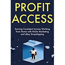 Profit Access (2019 Ideas): Earning Consistent Income Working from Home with Niche Marketing and eBay Dropshipping