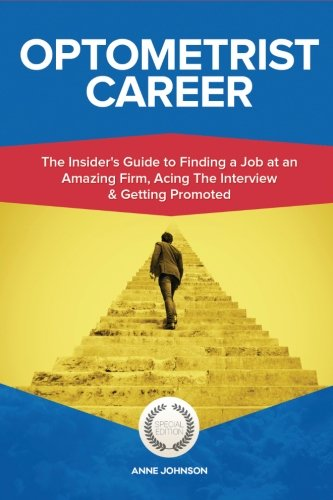 Optometrist Career (Special Edition): The Insider's Guide to Finding a Job at an Amazing Firm, Acing The Interview & Getting Promoted