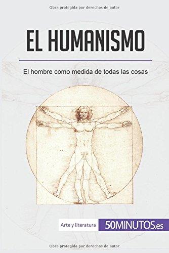 El humanismo: El hombre como medida de todas las cosas (Spanish Edition)