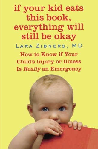 Read Online If Your Kid Eats This Book, Everything Will Still Be Okay: How  to Know if Your Child's Injury or Illness Is Really an Emergency PDF