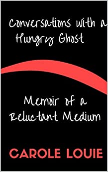 Conversations with a Hungry Ghost: Memoir of a Reluctant Medium (A Spiritual Growth Series Book 1) by [Louie, Carole]