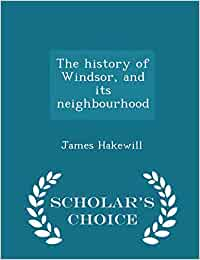 The history of windsor, and its neighbourhood  - scholar's choice edition