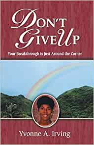 Don T Give Up Your Breakthrough Is Just Around The Corner Irving Yvonne A 9781425100766 Amazon Com Books