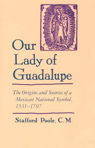 Our Lady of Guadalupe: The Origins and Sources of a Mexican National Symbol, 1531–1797