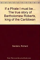 If a PIrate I must be... The true story of Bartholomew Roberts, king of the Caribbean