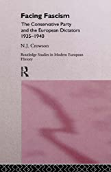 Facing Fascism: The Conservative Party and The European Dictators 1935 -1940: Conservative Party and the European Dictators, 1935-40 (Routledge Studies in Modern European History)