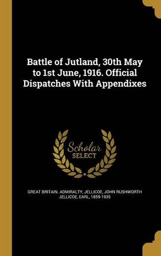 Battle of Jutland, 30th May to 1st June, 1916. Official Dispatches with Appendixes
