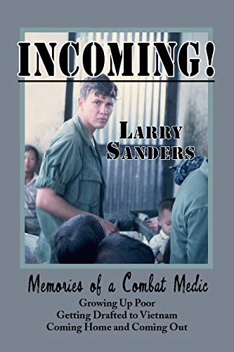INCOMING!: Memories of a Combat Medic: Growing Up Poor, Getting Drafted to Vietnam, Coming Home and Coming Out. by [Sanders, Larry]