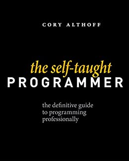 The Self-Taught Programmer: The Definitive Guide to Programming Professionally by [Althoff, Cory]