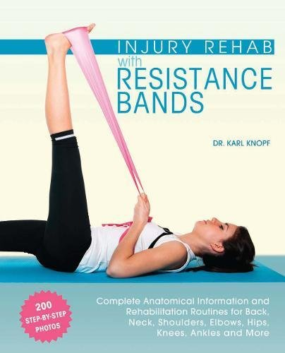 Injury Rehab with Resistance Bands: Complete Anatomy and Rehabilitation Programs for Back, Neck, Shoulders, Elbows, Hips, Knees, Ankles and More