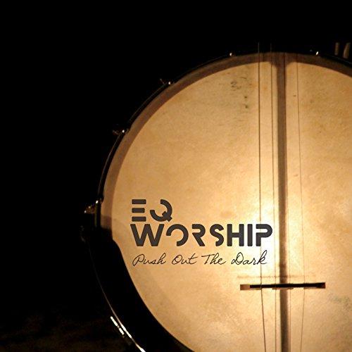 EQ Worship - Push out the Dark (2018)