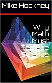 Why Math Must Replace Science (The God Series Book 18) by [Hockney, Mike]
