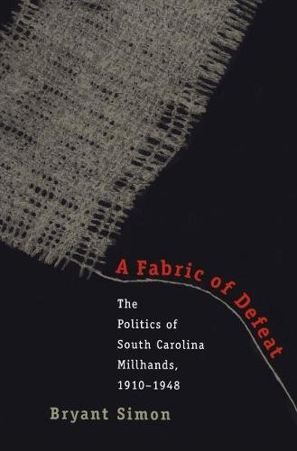 A Fabric of Defeat: The Politics of South Carolina Millhands, 1910-1948