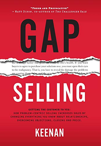 Gap Selling: Getting the Customer to Yes: How Problem-Centric Selling Increases Sales by Changing Everything You Know About Relationships, Overcoming Objections, Closing and - Organization Centric Customer
