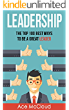 Leadership: The Top 100 Best Ways To Be A Great Leader (Strategies for the Development of Powerful Leadership and Management Skills  In & Out of The Workplace)