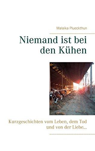 Niemand ist bei den Kühen: Kurzgeschichten vom Leben, dem Tod und von der Liebe ...