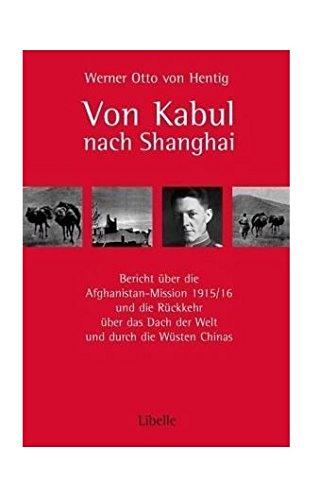 Von Kabul nach Shanghai: Bericht über die Afghanistan-Mission 1915/16 und die Rückkehr über das Dach der Welt und durch die Wüsten Chinas