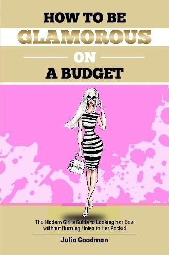 Download How to be glamorous on a budget : A modern girls guide on looking her best without burning holes  in her pocket pdf