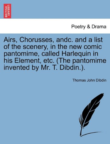Airs, Chorusses, andc. and a list of the scenery, in the new comic pantomime, called Harlequin in his Element, etc. (The pantomime invented by Mr. T. Dibdin.). pdf epub
