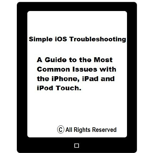 Simple iOS Troubleshooting: A Guide To The Most Common Issues with the iPhone, iPad and iPod Touch
