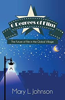 6 Degrees of Film: The Future of Film in the Global Village by [Johnson, Mary L.]