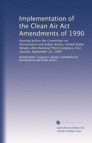 Implementation of the Clean Air Act Amendments of 1990: Hearing before the Committee on Environment and Public Works, United States Senate, One ... Congress, first session, September 23, 1993