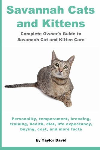 Savannah Cats and Kittens: Complete Owner s Guide to Savannah Cat & Kitten Care: Personality, temperament, breeding, training, health, diet, life expectancy, buying, cost, and more facts