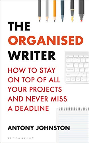 The Organised Writer: How to stay on top of all your projects and never miss a deadline