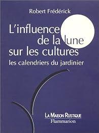 L'Influence de la lune sur les cultures : Les calendriers du jardinier par Robert Frédérick