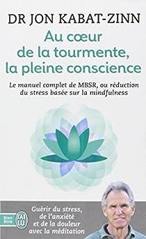 Au coeur de la tourmente, la pleine conscience - MBSR, la réduction du stress basée sur la mindfulness : programme complet en 8 semaines par Kabat-Zinn