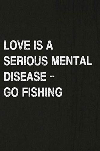 (Love Is A Serious Mental Disease - Go Fishing: Fishing Journal Log Book, Notebook Record of Your Fishing Trips. Ideal for Serious and Hobby Anglers, Fishermen and Those Who Love to Fish)