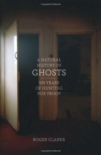 A Natural History of Ghosts: 500 Years of Hunting for Proof by Clarke, Roger on 01/11/2012 unknown edition by Particular Books