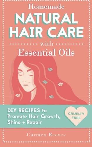 Homemade Natural Hair Care (with Essential Oils): DIY Recipes to Promote Hair Growth, Shine & Repair (Shampoo, Conditioner, Masks, Aromatherapy, Hair Loss Treatment – 100% Cruelty Free)