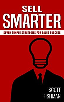 Sell Smarter: Seven Simple Strategies for Sales Success (30 Minute Sales Coach Book 1) by [Fishman, Scott]