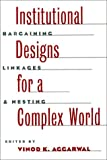 Institutional Designs for a Complex World, Vinod K. Aggarwal, 0801484642