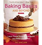 baking basics and beyond - [ Baking Basics and Beyond: Learn These Simple Techniques and Bake Like a Pro - by Sinclair, Pat ( Author ) Dec-2011 Paperback ]