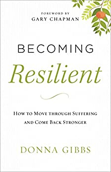 Becoming Resilient: How to Move through Suffering and Come Back Stronger by [Gibbs, Donna]