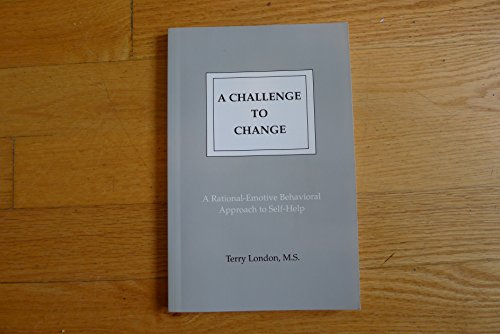 A Challenge to Change: A Rational - Emotive Approach to Self - Help (Terry E London)