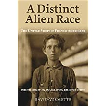 A Distinct Alien Race: The Untold Story of Franco-Americans: Industrialization, Immigration, Religious Strife