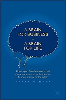 A Brain for Business – A Brain for Life: How insights from behavioural and brain science can change business and business practice for the better (The Neuroscience of Business)