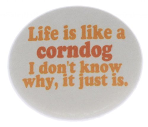 Life is like a corndog - I don't know why, it just is. 1.25