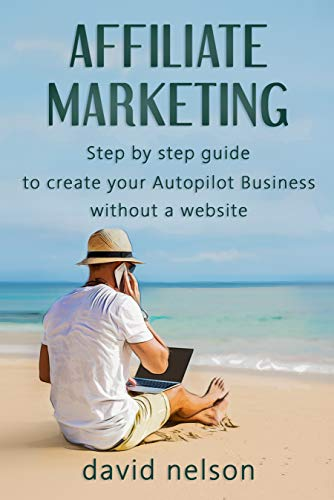 Afiiliate Marketing: Step By Step Guide To Create Your Autopilot Business Without A Website ( Discover The Best Strategy To Launch A Profitable Online Business in 2019 )